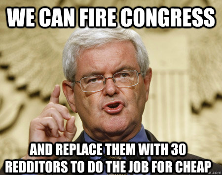 We can fire congress And replace them with 30 redditors to do the job for cheap