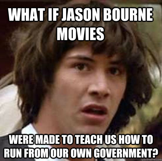 what if jason bourne movies were made to teach us how to run from our own government? - what if jason bourne movies were made to teach us how to run from our own government?  conspiracy keanu