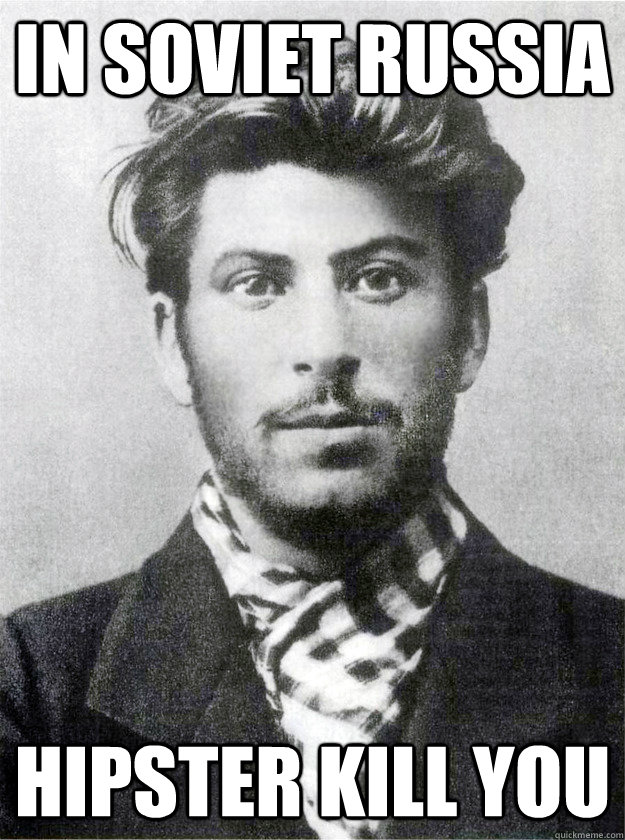 IN SOVIET RUSSIA HIPSTER KILL YOU - IN SOVIET RUSSIA HIPSTER KILL YOU  Soviet Russia