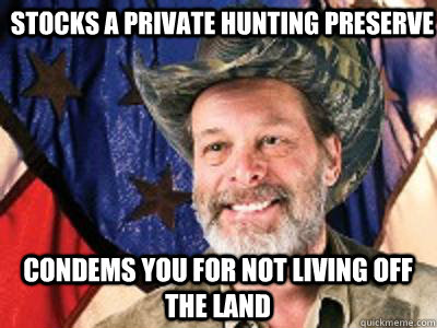 stocks a private hunting preserve  condems you for not living off the land