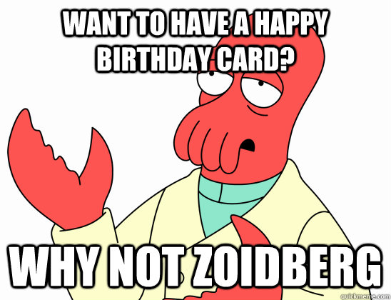 Want to have a happy birthday card? Why not zoidberg