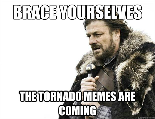 3d5b920420caf52039a8b35d1cbb5ab1185bc892faa9e627389644f205b18d50 brace yourselves the tornado memes are coming brace yourselves