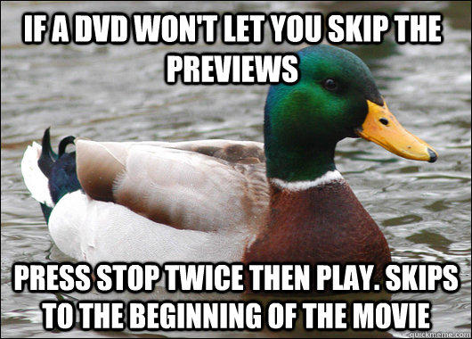 If a dvd won't let you skip the previews press stop twice then play. Skips to the beginning of the movie - If a dvd won't let you skip the previews press stop twice then play. Skips to the beginning of the movie  Actual Advice Mallard