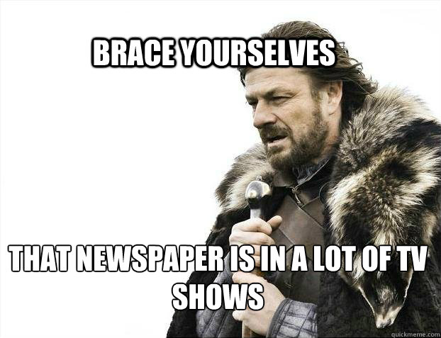 BRACE YOURSELves That newspaper is in a lot of TV shows - BRACE YOURSELves That newspaper is in a lot of TV shows  BRACE YOURSELF SOLO QUEUE