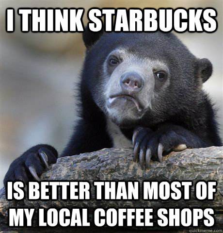 I think starbucks Is better than most of my local coffee shops - I think starbucks Is better than most of my local coffee shops  Confession Bear