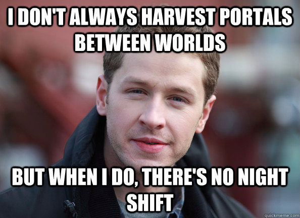 I don't always harvest portals between worlds But when I do, there's no night shift  Daring Dumbass David