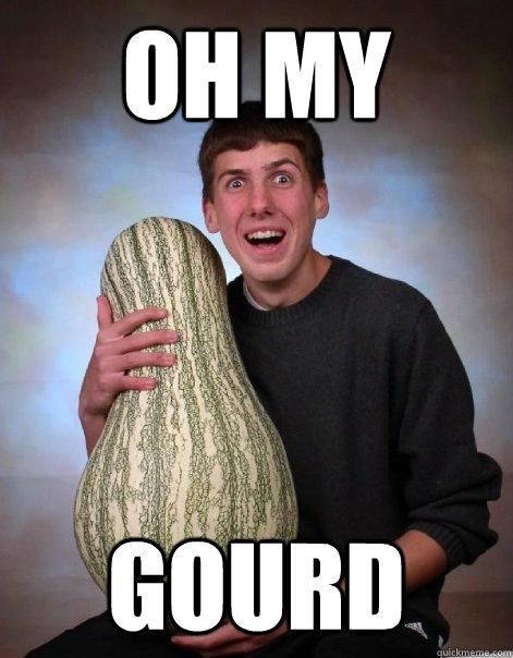 OH MY GOURD  Oh my gourd