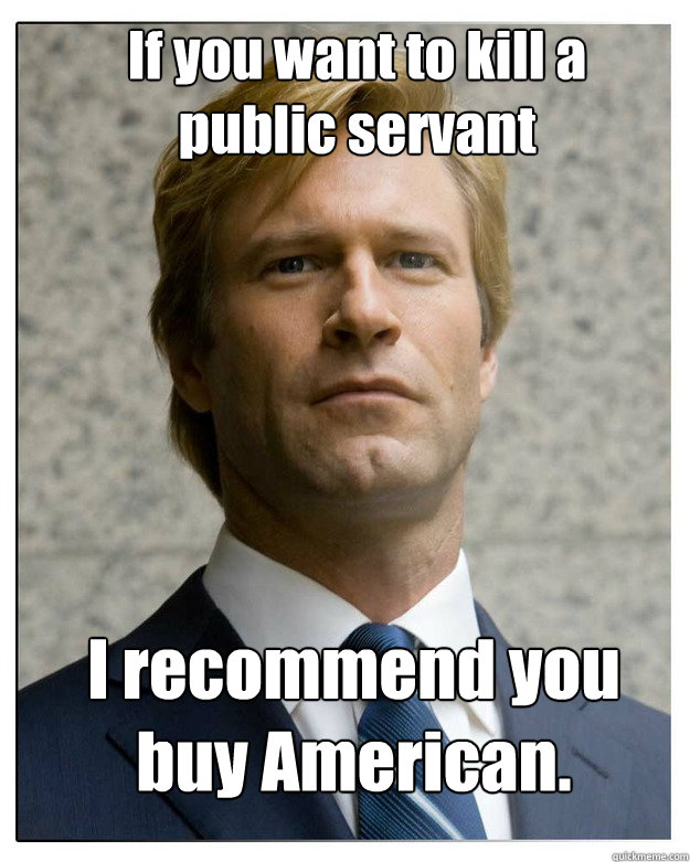 If you want to kill a public servant   I recommend you buy American. - If you want to kill a public servant   I recommend you buy American.  HARVEY dent.