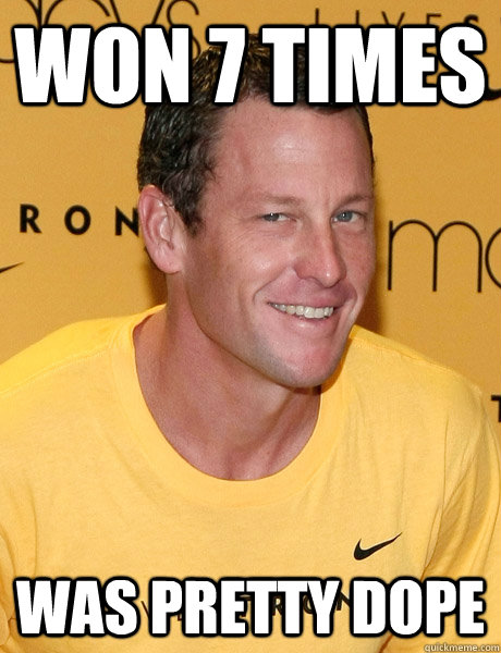 WON 7 TIMES WAS PRETTY DOPE  Lance Armstrong