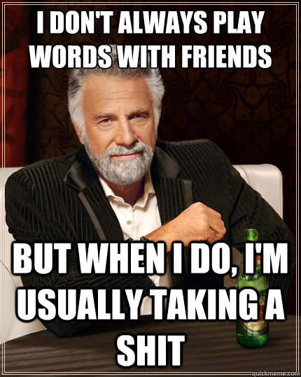 I don't always play words with friends but when I do, I'm usually taking a shit  The Most Interesting Man In The World