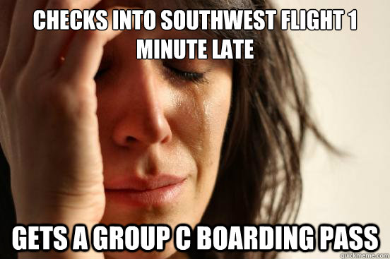 Checks into Southwest flight 1 minute late Gets a group c boarding pass - Checks into Southwest flight 1 minute late Gets a group c boarding pass  First World Problems