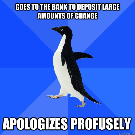Goes to the bank to deposit large amounts of change apologizes profusely - Goes to the bank to deposit large amounts of change apologizes profusely  Socially Awkward Penguin