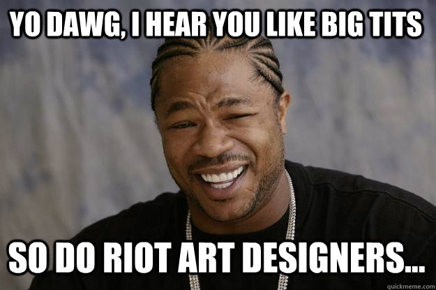 YO DAWG, I HEAR YOU LIKE BIG TITS SO DO RIOT ART DESIGNERS... - YO DAWG, I HEAR YOU LIKE BIG TITS SO DO RIOT ART DESIGNERS...  Xzibit meme