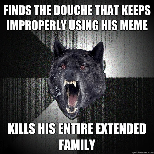 finds the douche that keeps improperly using his meme kills his entire extended family - finds the douche that keeps improperly using his meme kills his entire extended family  Insanity Wolf