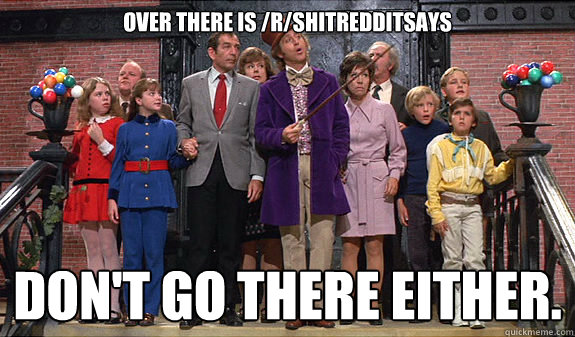 Over there is /r/shitredditsays Don't go there either.
