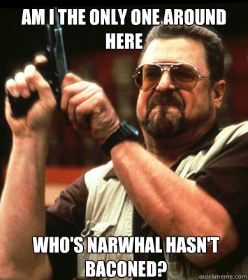 AM I THE ONLY ONE AROUND HERE  who's Narwhal hasn't Baconed? - AM I THE ONLY ONE AROUND HERE  who's Narwhal hasn't Baconed?  Misc