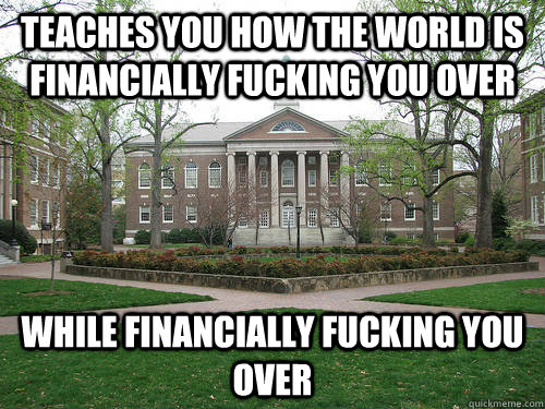 Teaches you how the world is financially fucking you over While financially fucking you over