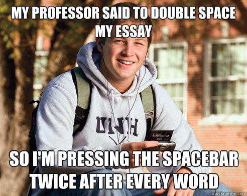 My professor said to double space my essay so i'm pressing the spacebar twice after every word - My professor said to double space my essay so i'm pressing the spacebar twice after every word  College Freshman