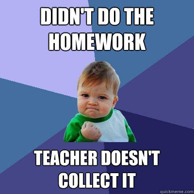 Didn't do the homework Teacher doesn't collect it - Didn't do the homework Teacher doesn't collect it  Success Kid