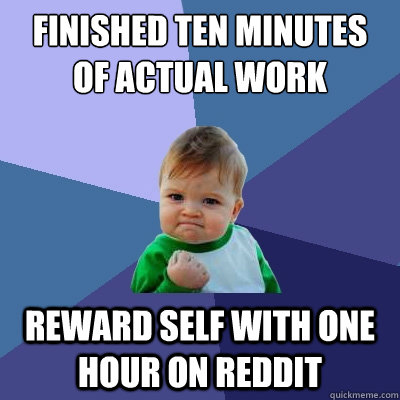 Finished ten minutes of actual work reward self with one hour on reddit - Finished ten minutes of actual work reward self with one hour on reddit  Success Kid