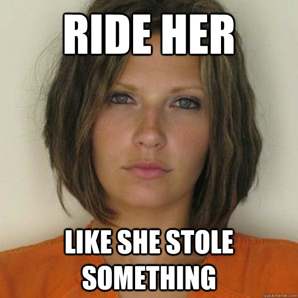 ride her like she stole something - ride her like she stole something  Attractive Convict