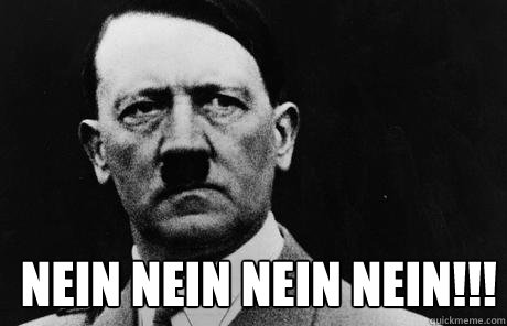 NEIN NEIN NEIN NEIN!!!  Bad Guy Hitler