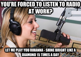 You're forced to listen to radio at work? Let me play you Rihanna - Shine Bright like a diamond 15 times a day - You're forced to listen to radio at work? Let me play you Rihanna - Shine Bright like a diamond 15 times a day  scumbag radio dj