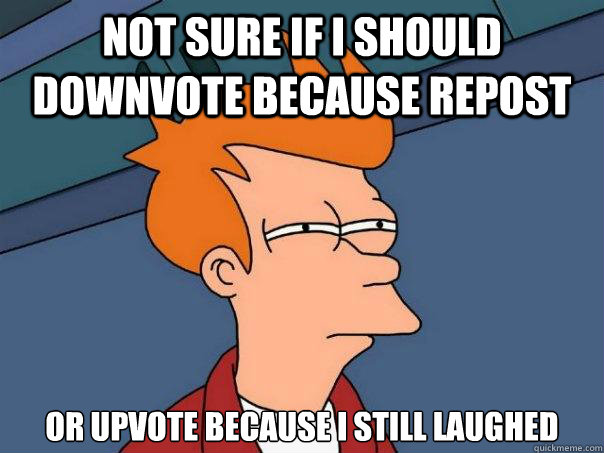not sure if I should downvote because repost or upvote because I still laughed - not sure if I should downvote because repost or upvote because I still laughed  Futurama Fry