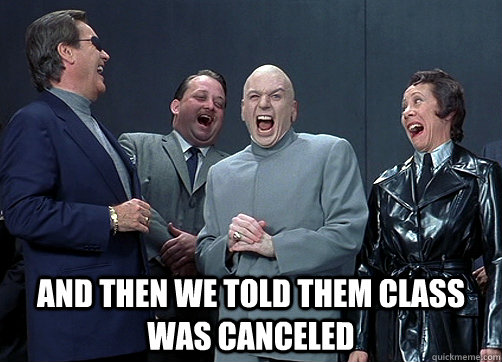 And then we told them class was canceled