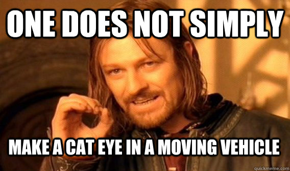 ONE DOES NOT SIMPLY make A CAT EYE IN A MOVING VEHICLE - ONE DOES NOT SIMPLY make A CAT EYE IN A MOVING VEHICLE  One Does Not Simply