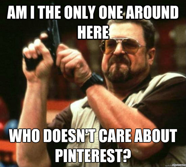 am i the only one around here who doesn't care about pinterest?