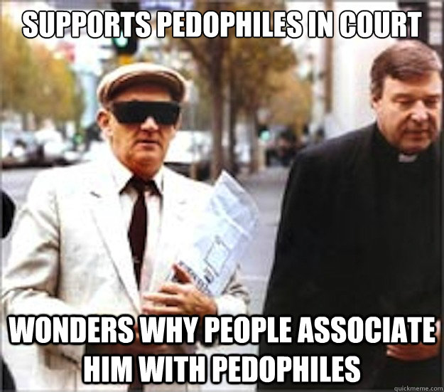 Supports Pedophiles in court wonders why people associate him with pedophiles - Supports Pedophiles in court wonders why people associate him with pedophiles  george pell