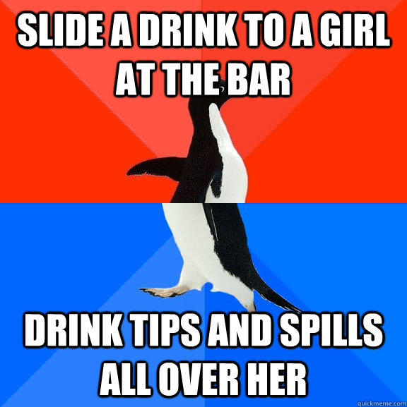 Slide a drink to a girl at the bar Drink Tips and spills all over her - Slide a drink to a girl at the bar Drink Tips and spills all over her  Socially Awesome Awkward Penguin