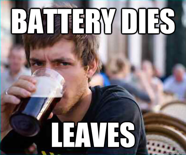 Battery dies leaves - Battery dies leaves  College Senior