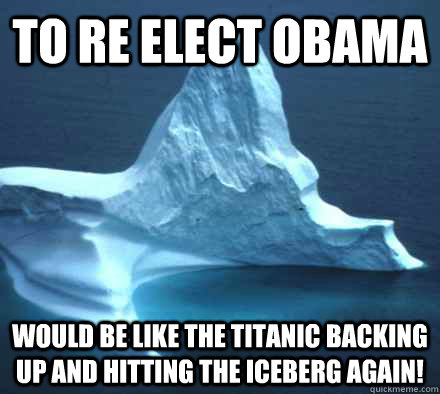 To re elect Obama would be like the Titanic backing up and hitting the iceberg again! - To re elect Obama would be like the Titanic backing up and hitting the iceberg again!  Hipster Titanic Iceberg