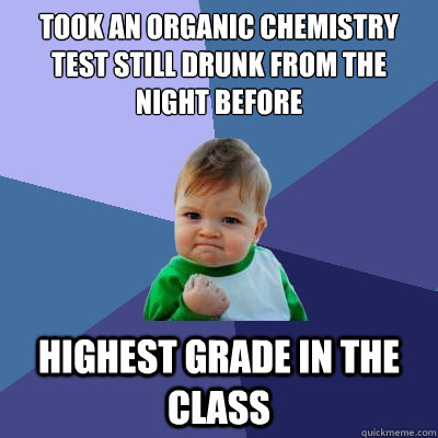 Took an organic chemistry test still drunk from the night before highest grade in the class  Success Kid