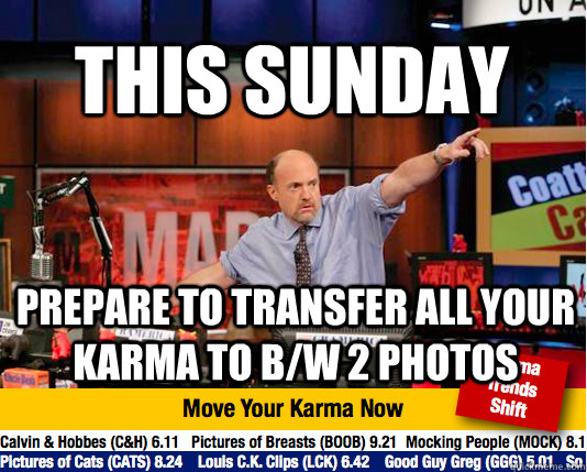 This sunday prepare to transfer all your karma to b/w 2 photos - This sunday prepare to transfer all your karma to b/w 2 photos  Mad Karma with Jim Cramer