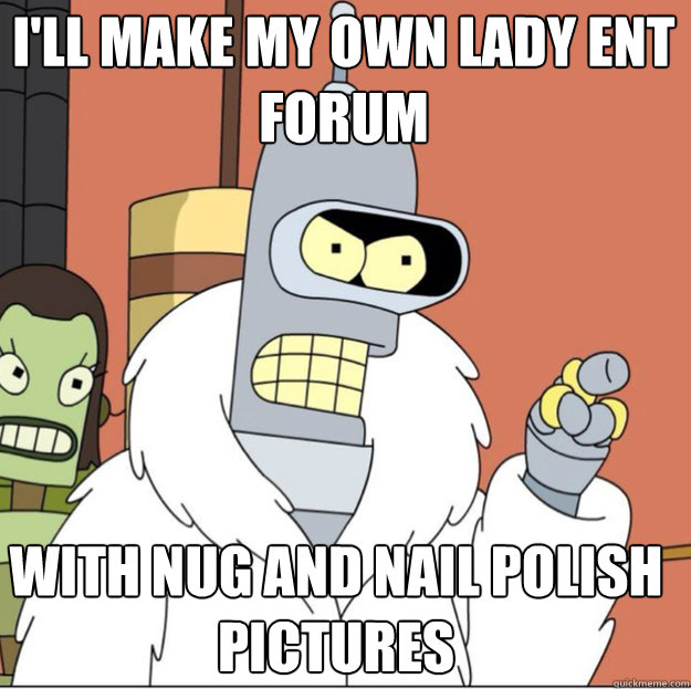 I'll make my own lady ent forum with nug and nail polish pictures