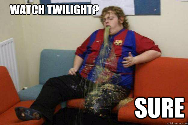 watch Twilight? Sure -    watch Twilight? Sure  Inquisitive Puke Guy