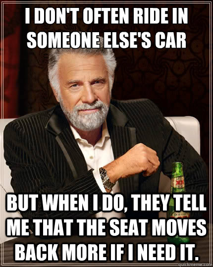 I don't often ride in someone else's car But when i do, they tell me that the seat moves back more if I need it. - I don't often ride in someone else's car But when i do, they tell me that the seat moves back more if I need it.  The Most Interesting Man In The World