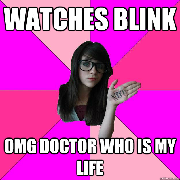 Watches blink omg doctor who is my life - Watches blink omg doctor who is my life  Idiot Nerd Girl