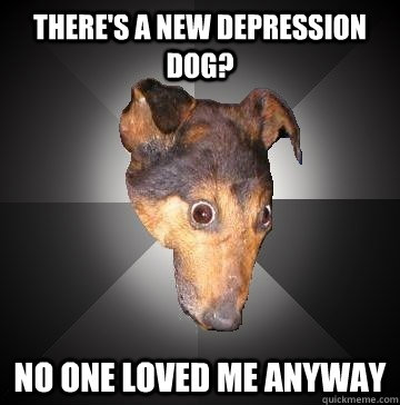 There's a new depression dog?  No one loved me anyway - There's a new depression dog?  No one loved me anyway  Depression Dog
