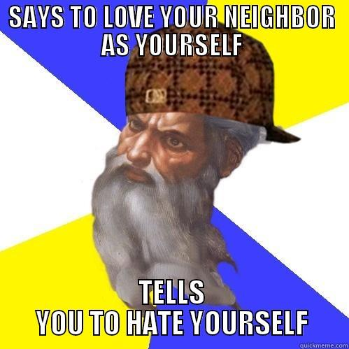 SAYS TO LOVE YOUR NEIGHBOR AS YOURSELF TELLS YOU TO HATE YOURSELF Scumbag God is an SBF