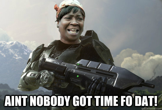 Aint nobody got time fo dat! -  Aint nobody got time fo dat!  No Time Halo