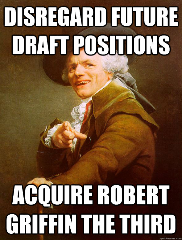 Disregard future draft positions Acquire Robert Griffin the third - Disregard future draft positions Acquire Robert Griffin the third  Joseph Ducreux