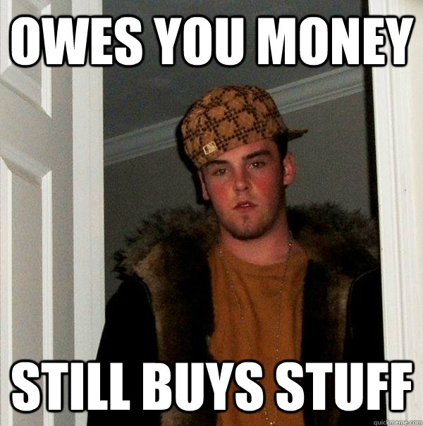 Owes you money Still buys stuff - Owes you money Still buys stuff  Misc
