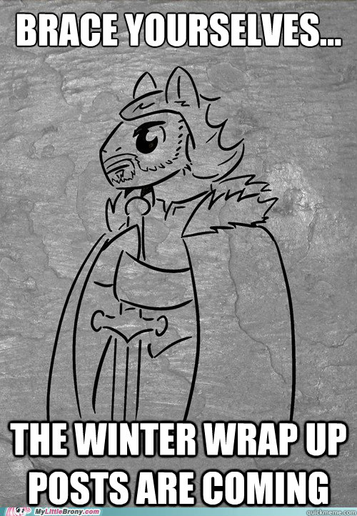 Brace yourselves... The winter wrap up posts are coming  Brace Yourselves Brony