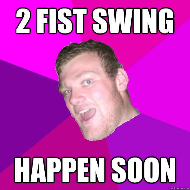 2 fist swing Happen soon - 2 fist swing Happen soon  Redneck Rob