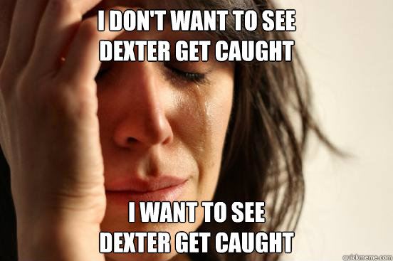 I don't want to see Dexter get caught I want to see Dexter get caught - I don't want to see Dexter get caught I want to see Dexter get caught  Misc
