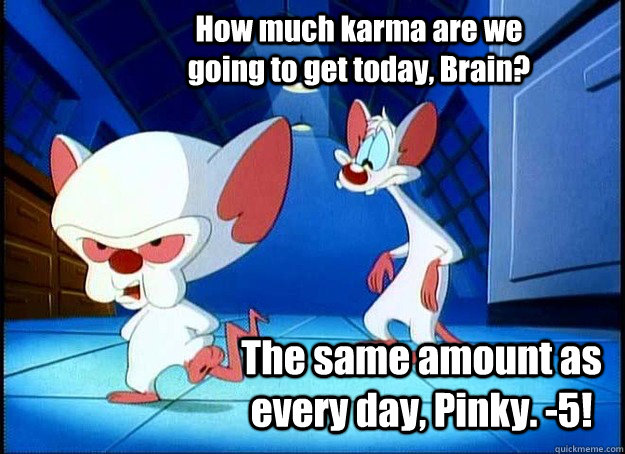 How much karma are we going to get today, Brain? The same amount as every day, Pinky. -5! - How much karma are we going to get today, Brain? The same amount as every day, Pinky. -5!  Pinky and the Brain